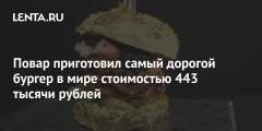 Повар приготовил самый дорогой бургер в мире стоимостью 443 тысячи рублей